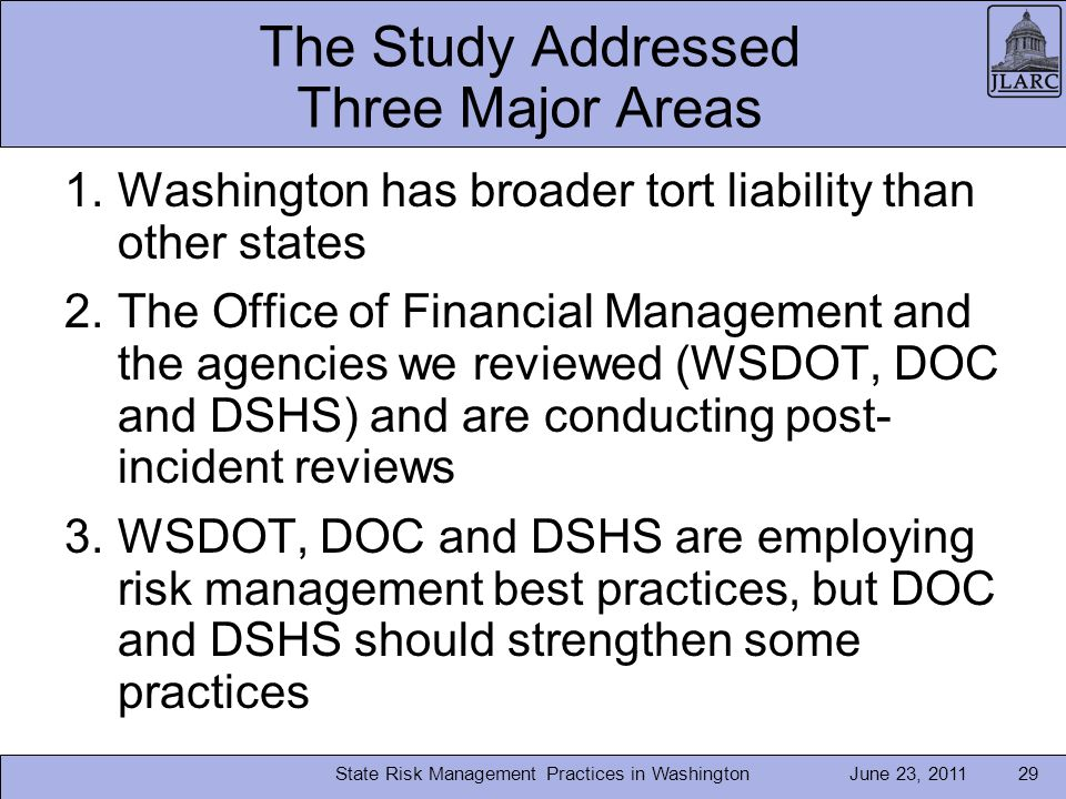 June 23, 2011 The Study Addressed Three Major Areas 1.Washington has broader tort liability than other states 2.The Office of Financial Management and the agencies we reviewed (WSDOT, DOC and DSHS) and are conducting post- incident reviews 3.WSDOT, DOC and DSHS are employing risk management best practices, but DOC and DSHS should strengthen some practices State Risk Management Practices in Washington29