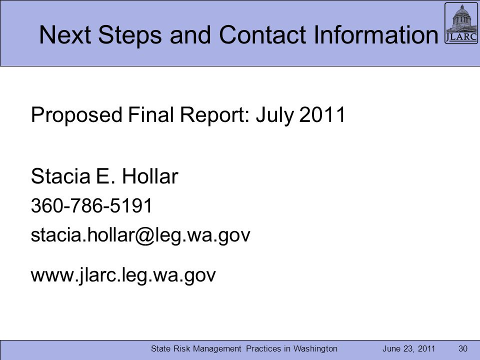June 23, 2011State Risk Management Practices in Washington30 Next Steps and Contact Information Proposed Final Report: July 2011 Stacia E.