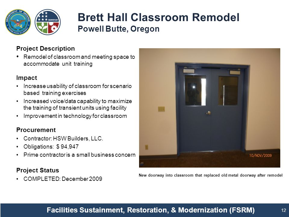 Brett Hall Classroom Remodel Powell Butte, Oregon 12 Project Description Remodel of classroom and meeting space to accommodate unit training Impact Increase usability of classroom for scenario based training exercises Increased voice/data capability to maximize the training of transient units using facility Improvement in technology for classroom Procurement Contractor: HSW Builders, LLC.
