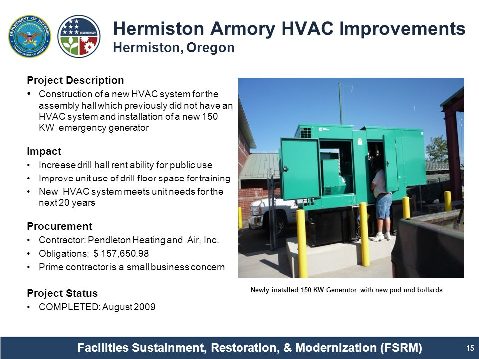 Hermiston Armory HVAC Improvements Hermiston, Oregon 15 Project Description Construction of a new HVAC system for the assembly hall which previously did not have an HVAC system and installation of a new 150 KW emergency generator Impact Increase drill hall rent ability for public use Improve unit use of drill floor space for training New HVAC system meets unit needs for the next 20 years Procurement Contractor: Pendleton Heating and Air, Inc.