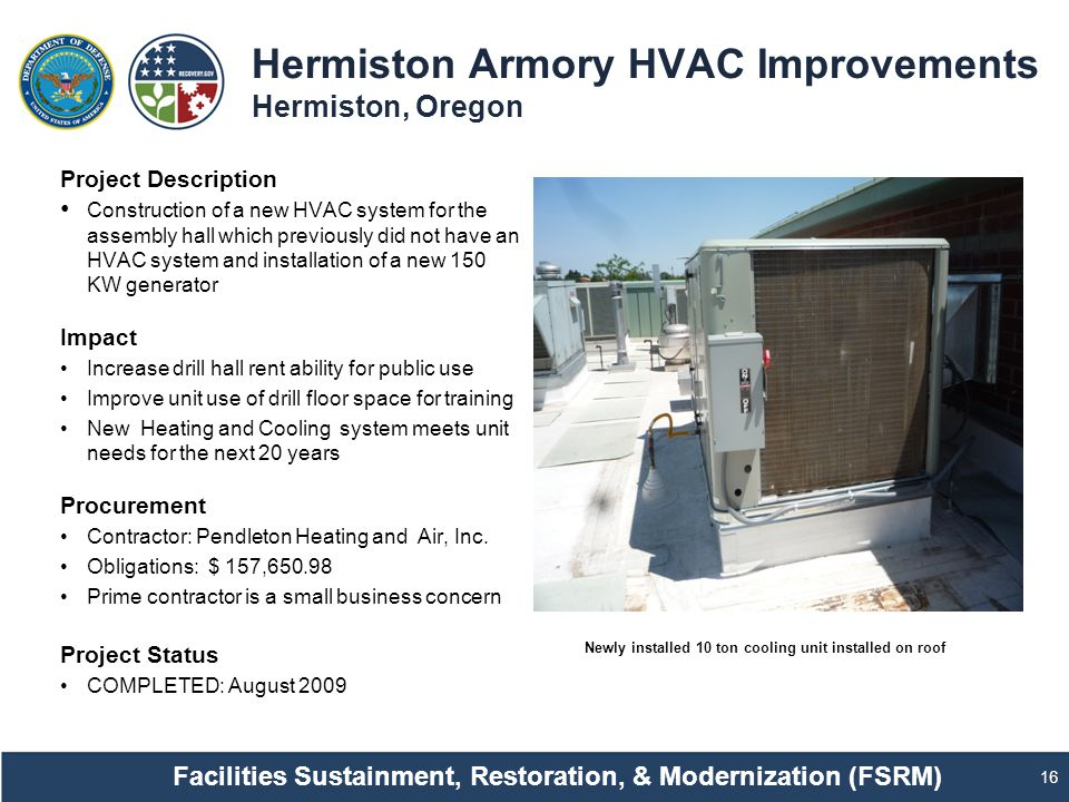 Hermiston Armory HVAC Improvements Hermiston, Oregon 16 Project Description Construction of a new HVAC system for the assembly hall which previously did not have an HVAC system and installation of a new 150 KW generator Impact Increase drill hall rent ability for public use Improve unit use of drill floor space for training New Heating and Cooling system meets unit needs for the next 20 years Procurement Contractor: Pendleton Heating and Air, Inc.