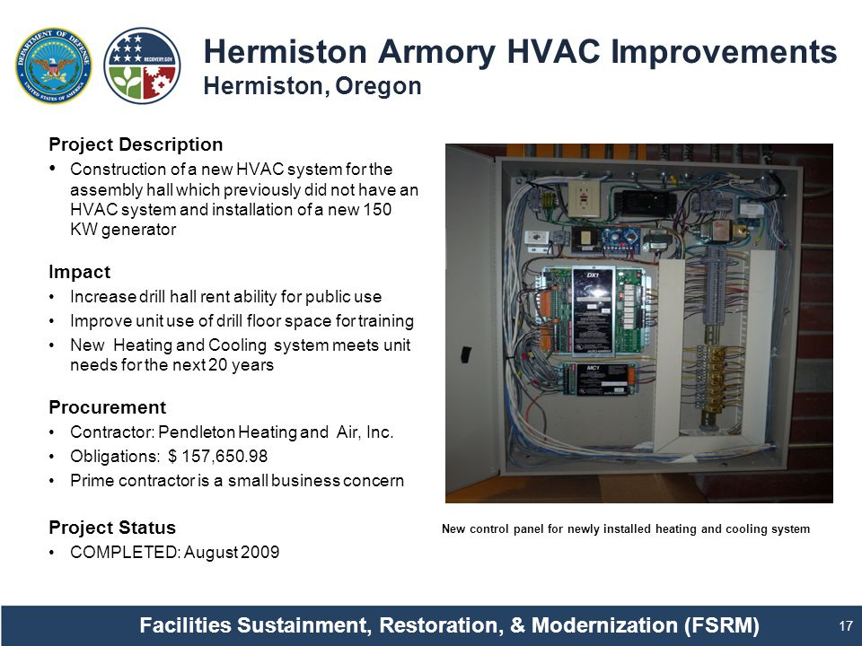 Hermiston Armory HVAC Improvements Hermiston, Oregon 17 Project Description Construction of a new HVAC system for the assembly hall which previously did not have an HVAC system and installation of a new 150 KW generator Impact Increase drill hall rent ability for public use Improve unit use of drill floor space for training New Heating and Cooling system meets unit needs for the next 20 years Procurement Contractor: Pendleton Heating and Air, Inc.