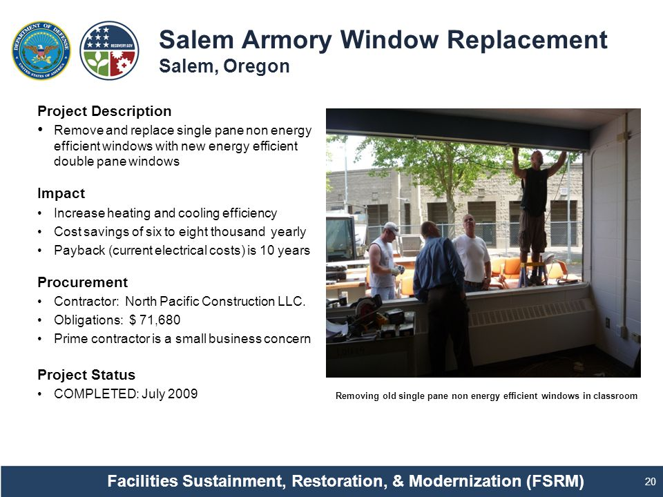 Salem Armory Window Replacement Salem, Oregon 20 Project Description Remove and replace single pane non energy efficient windows with new energy efficient double pane windows Impact Increase heating and cooling efficiency Cost savings of six to eight thousand yearly Payback (current electrical costs) is 10 years Procurement Contractor: North Pacific Construction LLC.