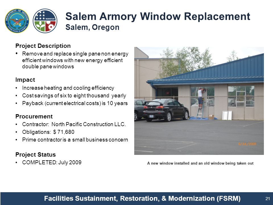 Salem Armory Window Replacement Salem, Oregon 21 Project Description Remove and replace single pane non energy efficient windows with new energy efficient double pane windows Impact Increase heating and cooling efficiency Cost savings of six to eight thousand yearly Payback (current electrical costs) is 10 years Procurement Contractor: North Pacific Construction LLC.