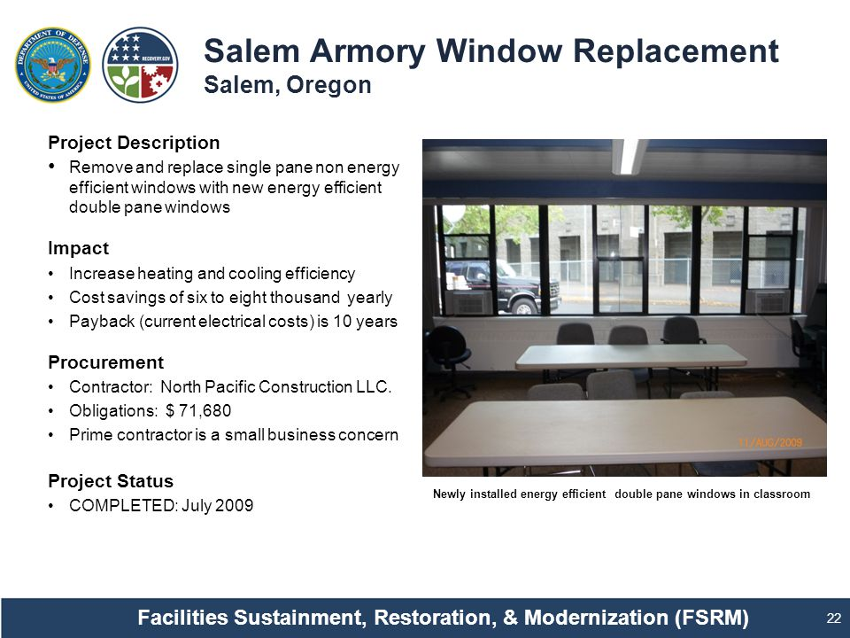 Salem Armory Window Replacement Salem, Oregon 22 Project Description Remove and replace single pane non energy efficient windows with new energy efficient double pane windows Impact Increase heating and cooling efficiency Cost savings of six to eight thousand yearly Payback (current electrical costs) is 10 years Procurement Contractor: North Pacific Construction LLC.
