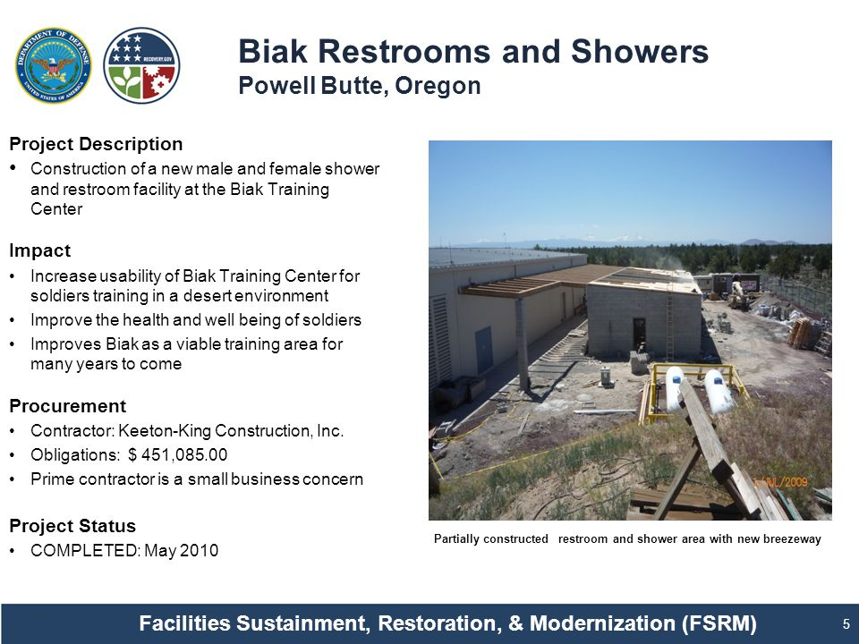 Biak Restrooms and Showers Powell Butte, Oregon 5 Project Description Construction of a new male and female shower and restroom facility at the Biak Training Center Impact Increase usability of Biak Training Center for soldiers training in a desert environment Improve the health and well being of soldiers Improves Biak as a viable training area for many years to come Procurement Contractor: Keeton-King Construction, Inc.