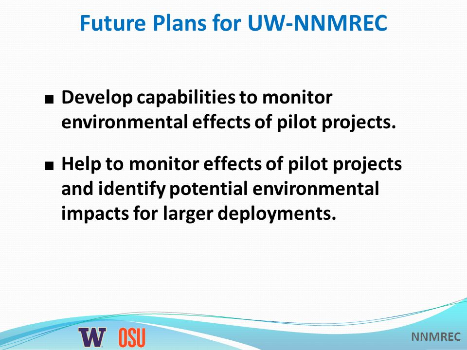 NNMREC Future Plans for UW-NNMREC Develop capabilities to monitor environmental effects of pilot projects.