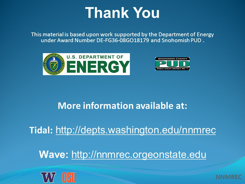 NNMREC Thank You More information available at: Tidal: http://depts.washington.edu/nnmrec Wave: http://nnmrec.orgeonstate.edu This material is based upon work supported by the Department of Energy under Award Number DE-FG36-08GO18179 and Snohomish PUD.