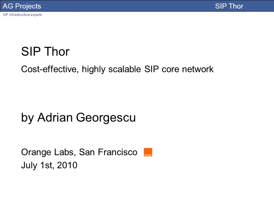 AG Projects SIP Thor SIP infrastructure experts Adrian Georgescu SIP Thor Cost-effective, highly scalable SIP core network by Adrian Georgescu Orange Labs, San Francisco July 1st, 2010