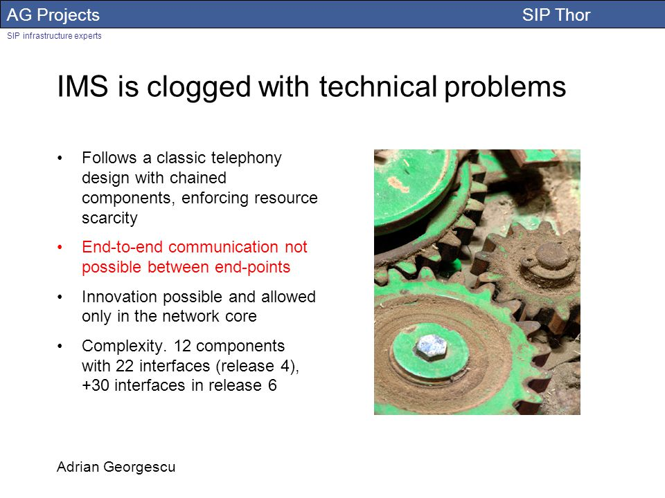 AG Projects SIP Thor SIP infrastructure experts Adrian Georgescu IMS is clogged with technical problems Follows a classic telephony design with chained components, enforcing resource scarcity End-to-end communication not possible between end-points Innovation possible and allowed only in the network core Complexity.