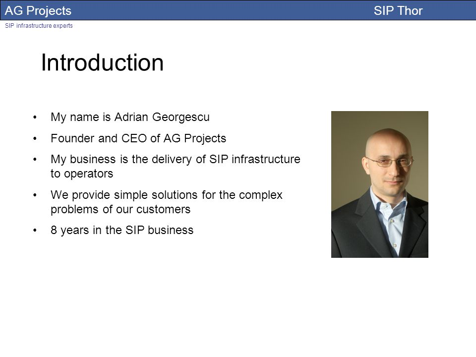 AG Projects SIP Thor SIP infrastructure experts Introduction My name is Adrian Georgescu Founder and CEO of AG Projects My business is the delivery of SIP infrastructure to operators We provide simple solutions for the complex problems of our customers 8 years in the SIP business