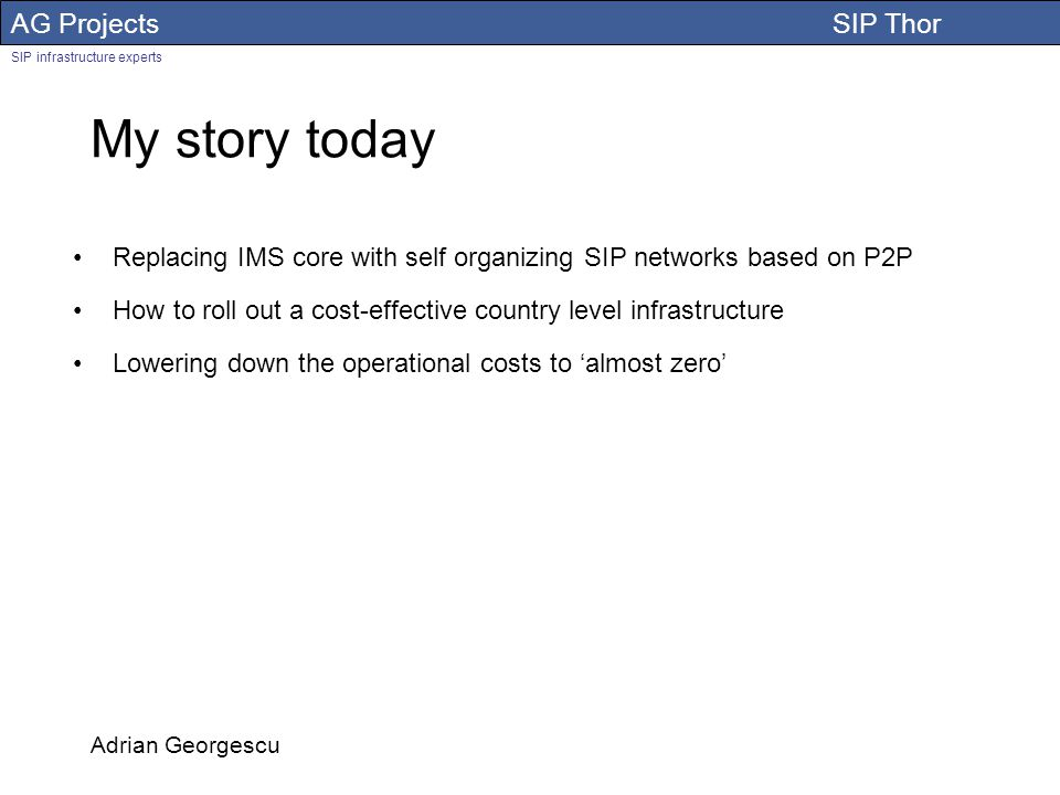 AG Projects SIP Thor SIP infrastructure experts Adrian Georgescu My story today Replacing IMS core with self organizing SIP networks based on P2P How to roll out a cost-effective country level infrastructure Lowering down the operational costs to almost zero