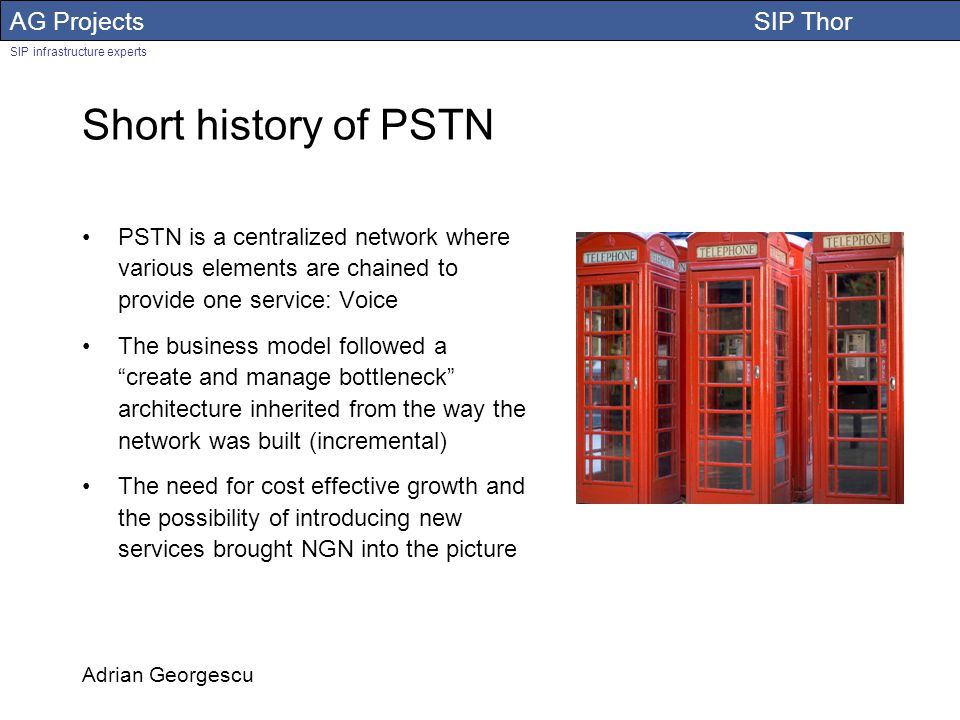 AG Projects SIP Thor SIP infrastructure experts Adrian Georgescu Short history of PSTN PSTN is a centralized network where various elements are chained to provide one service: Voice The business model followed a create and manage bottleneck architecture inherited from the way the network was built (incremental) The need for cost effective growth and the possibility of introducing new services brought NGN into the picture