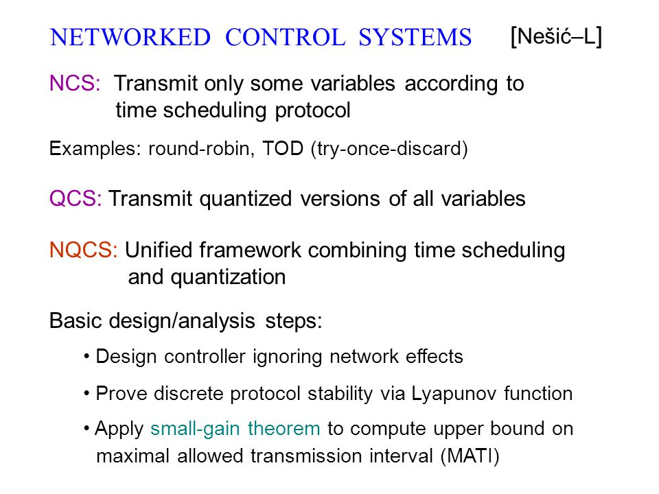 NETWORKED CONTROL SYSTEMS [ Nešić–L ] NCS: Transmit only some variables according to time scheduling protocol Examples: round-robin, TOD (try-once-dis