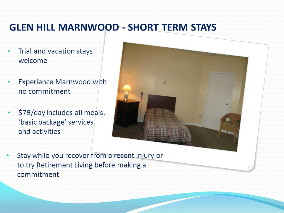 GLEN HILL MARNWOOD - SHORT TERM STAYS Trial and vacation stays welcome Experience Marnwood with no commitment $79/day includes all meals, basic package services and activities Stay while you recover from a recent injury or to try Retirement Living before making a commitment