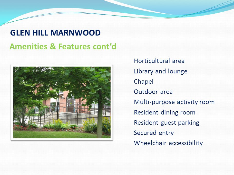 GLEN HILL MARNWOOD Amenities & Features contd Horticultural area Library and lounge Chapel Outdoor area Multi-purpose activity room Resident dining room Resident guest parking Secured entry Wheelchair accessibility