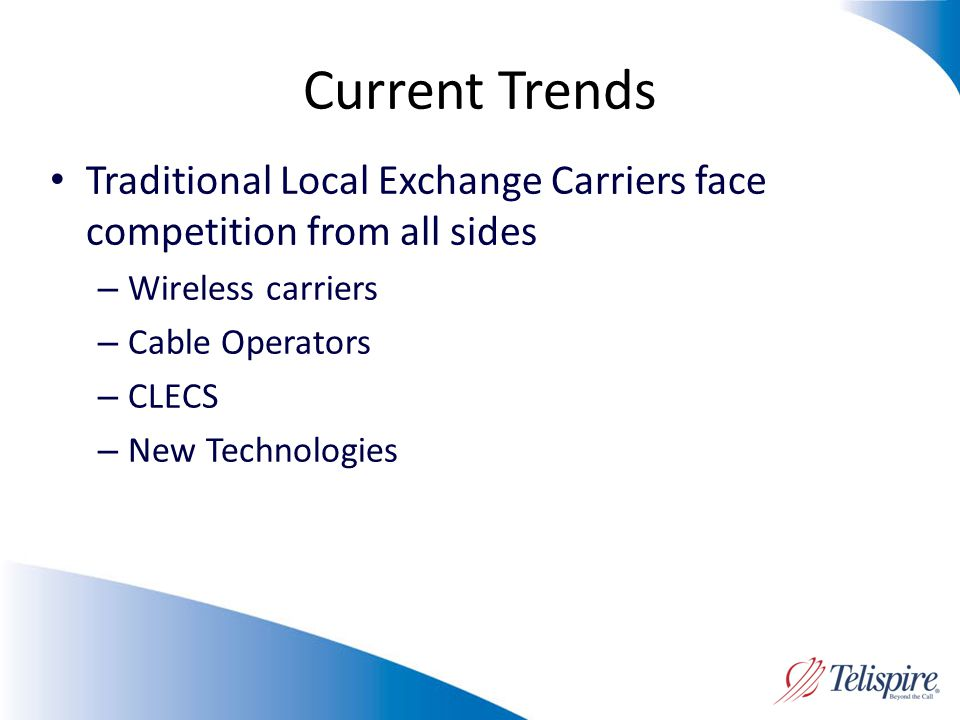 Current Trends Traditional Local Exchange Carriers face competition from all sides – Wireless carriers – Cable Operators – CLECS – New Technologies