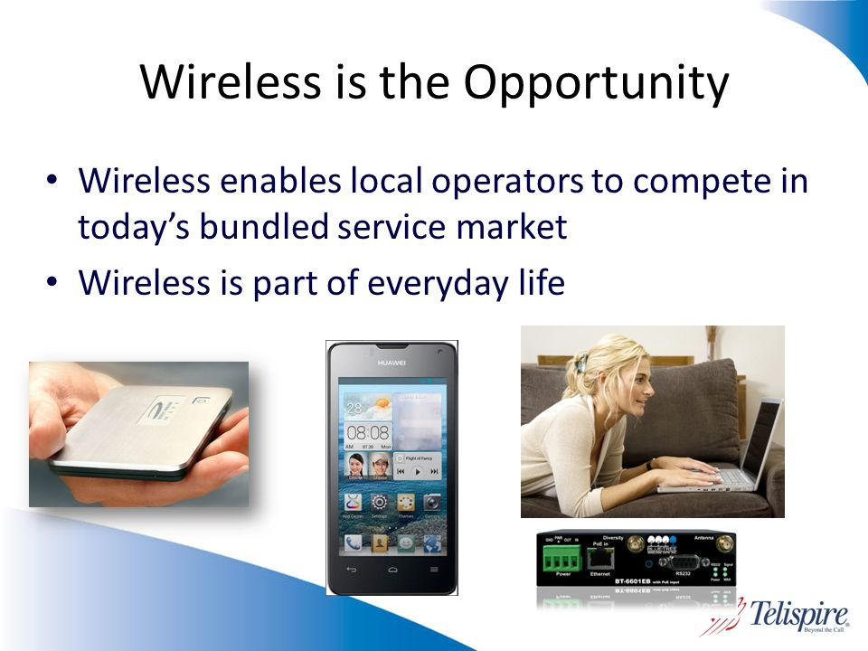 Wireless is the Opportunity Wireless enables local operators to compete in todays bundled service market Wireless is part of everyday life