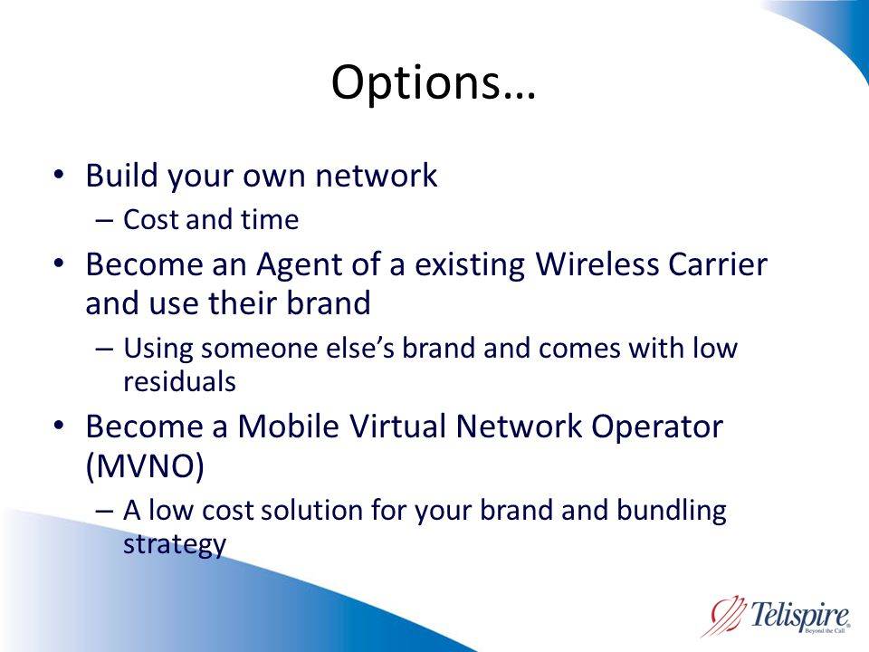 Options… Build your own network – Cost and time Become an Agent of a existing Wireless Carrier and use their brand – Using someone elses brand and comes with low residuals Become a Mobile Virtual Network Operator (MVNO) – A low cost solution for your brand and bundling strategy