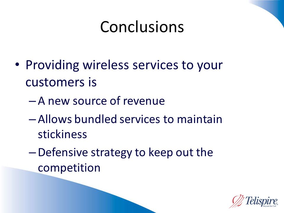 Conclusions Providing wireless services to your customers is – A new source of revenue – Allows bundled services to maintain stickiness – Defensive strategy to keep out the competition