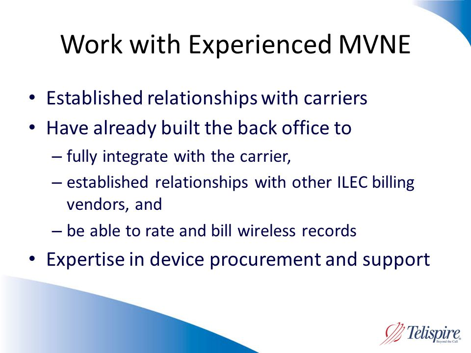 Work with Experienced MVNE Established relationships with carriers Have already built the back office to – fully integrate with the carrier, – established relationships with other ILEC billing vendors, and – be able to rate and bill wireless records Expertise in device procurement and support