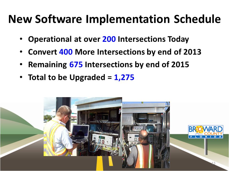 New Software Implementation Schedule Operational at over 200 Intersections Today Convert 400 More Intersections by end of 2013 Remaining 675 Intersections by end of 2015 Total to be Upgraded = 1,275 13
