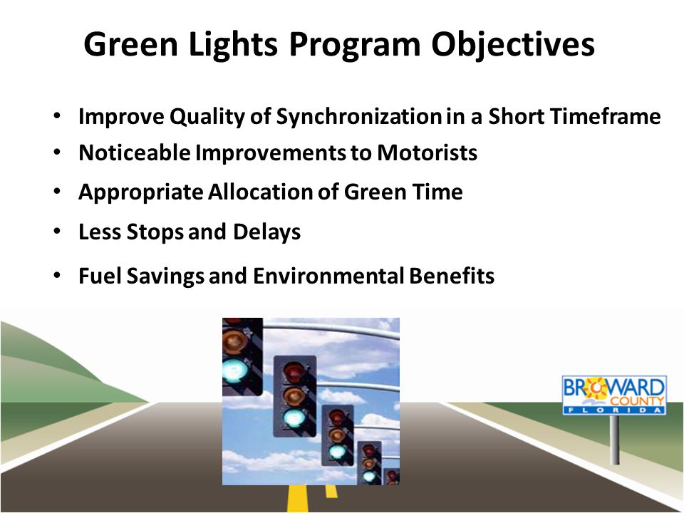 Green Lights Program Objectives Improve Quality of Synchronization in a Short Timeframe Noticeable Improvements to Motorists Appropriate Allocation of Green Time Less Stops and Delays Fuel Savings and Environmental Benefits