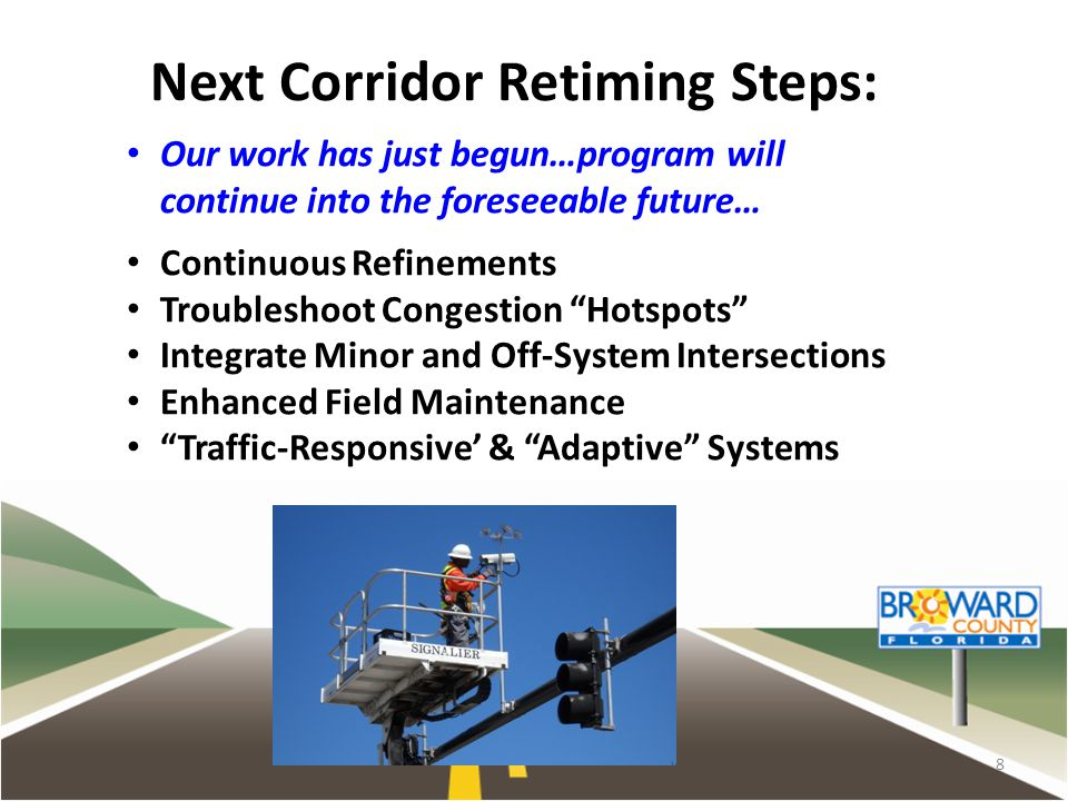 8 Next Corridor Retiming Steps: Our work has just begun…program will continue into the foreseeable future… Continuous Refinements Troubleshoot Congestion Hotspots Integrate Minor and Off-System Intersections Enhanced Field Maintenance Traffic-Responsive & Adaptive Systems