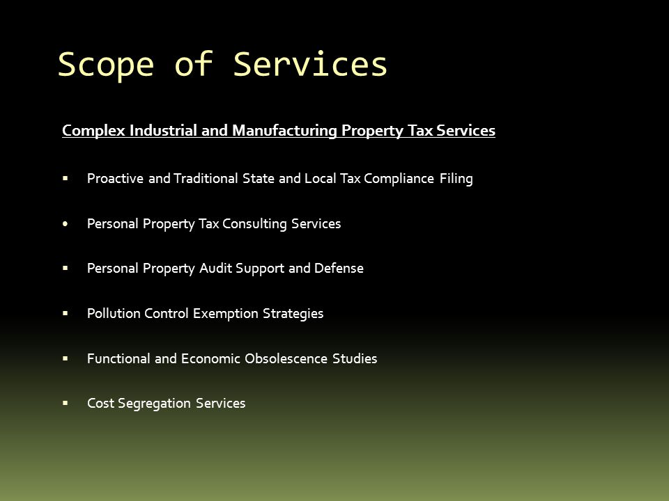 Scope of Services Complex Industrial and Manufacturing Property Tax Services Proactive and Traditional State and Local Tax Compliance Filing Personal Property Tax Consulting Services Personal Property Audit Support and Defense Pollution Control Exemption Strategies Functional and Economic Obsolescence Studies Cost Segregation Services