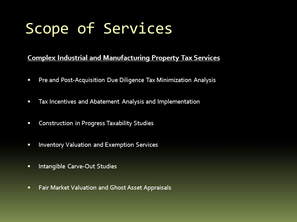 Scope of Services Complex Industrial and Manufacturing Property Tax Services Pre and Post-Acquisition Due Diligence Tax Minimization Analysis Tax Incentives and Abatement Analysis and Implementation Construction in Progress Taxability Studies Inventory Valuation and Exemption Services Intangible Carve-Out Studies Fair Market Valuation and Ghost Asset Appraisals