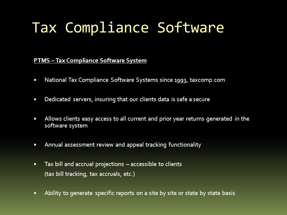 Tax Compliance Software PTMS – Tax Compliance Software System National Tax Compliance Software Systems since 1993, taxcomp.com Dedicated servers, insuring that our clients data is safe a secure Allows clients easy access to all current and prior year returns generated in the software system Annual assessment review and appeal tracking functionality Tax bill and accrual projections – accessible to clients (tax bill tracking, tax accruals, etc.) Ability to generate specific reports on a site by site or state by state basis