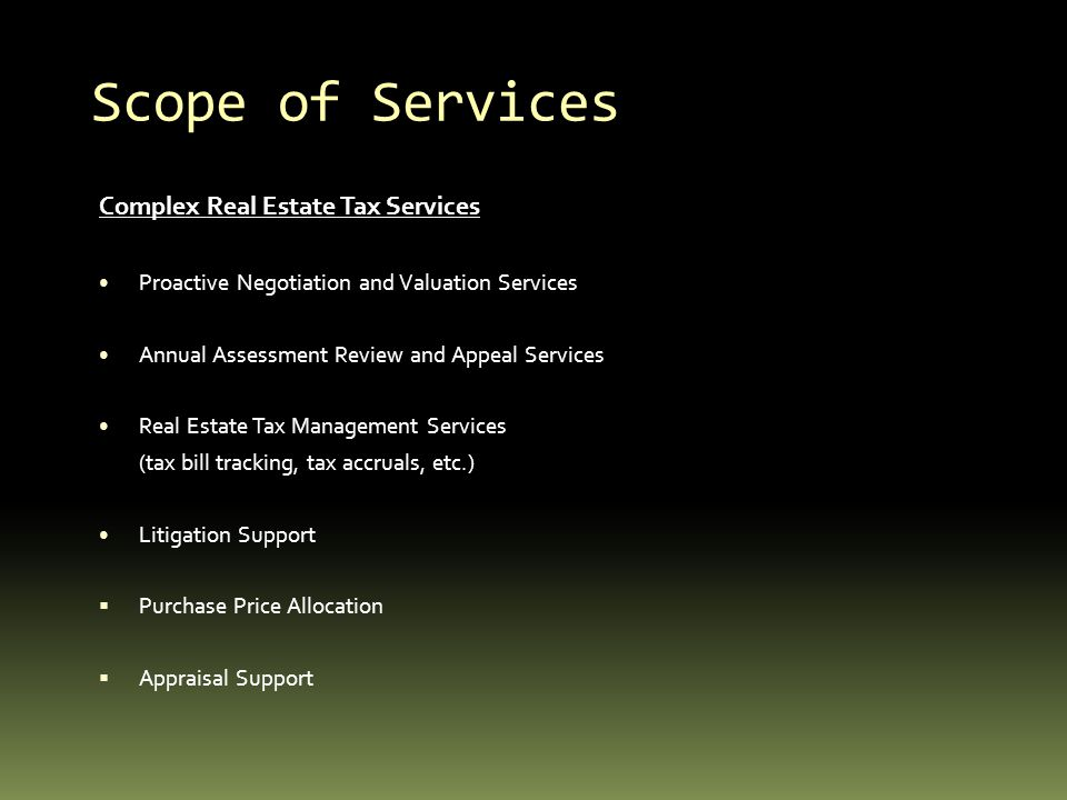 Scope of Services Complex Real Estate Tax Services Proactive Negotiation and Valuation Services Annual Assessment Review and Appeal Services Real Estate Tax Management Services (tax bill tracking, tax accruals, etc.) Litigation Support Purchase Price Allocation Appraisal Support