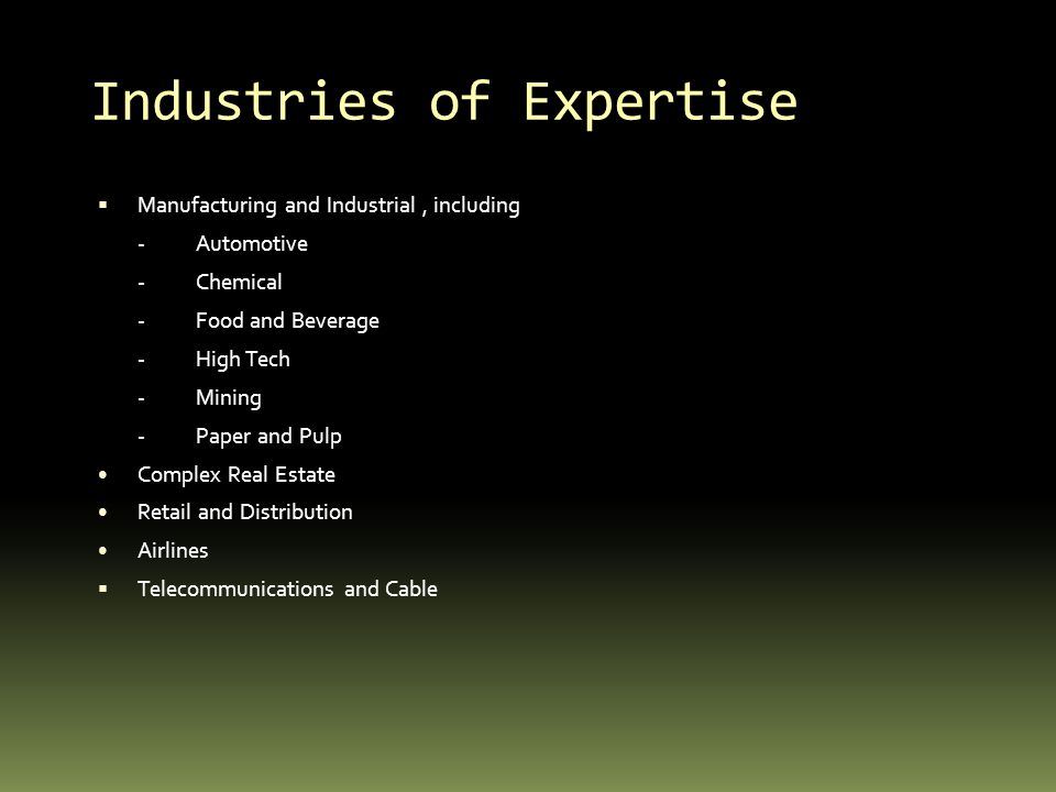 Industries of Expertise Manufacturing and Industrial, including -Automotive -Chemical -Food and Beverage -High Tech -Mining -Paper and Pulp Complex Real Estate Retail and Distribution Airlines Telecommunications and Cable