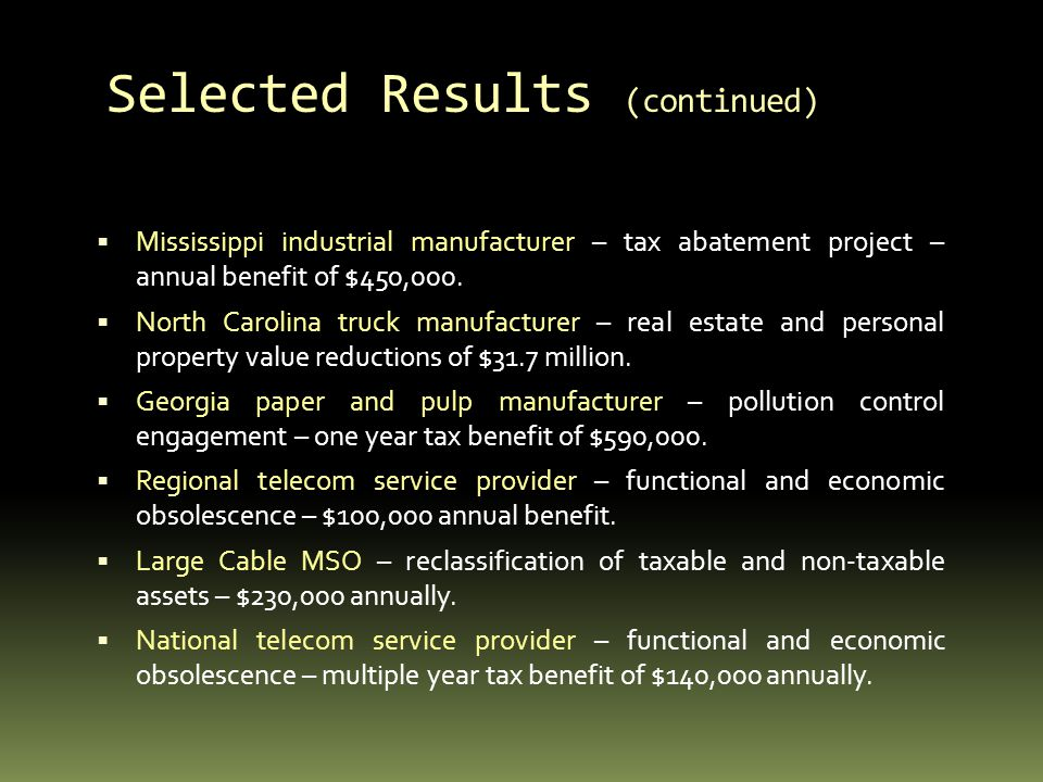 Selected Results (continued) Mississippi industrial manufacturer – tax abatement project – annual benefit of $450,000.