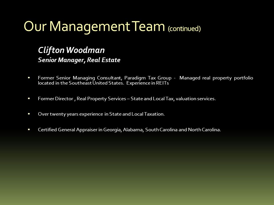 Our Management Team (continued) Clifton Woodman Senior Manager, Real Estate Former Senior Managing Consultant, Paradigm Tax Group - Managed real property portfolio located in the Southeast United States.