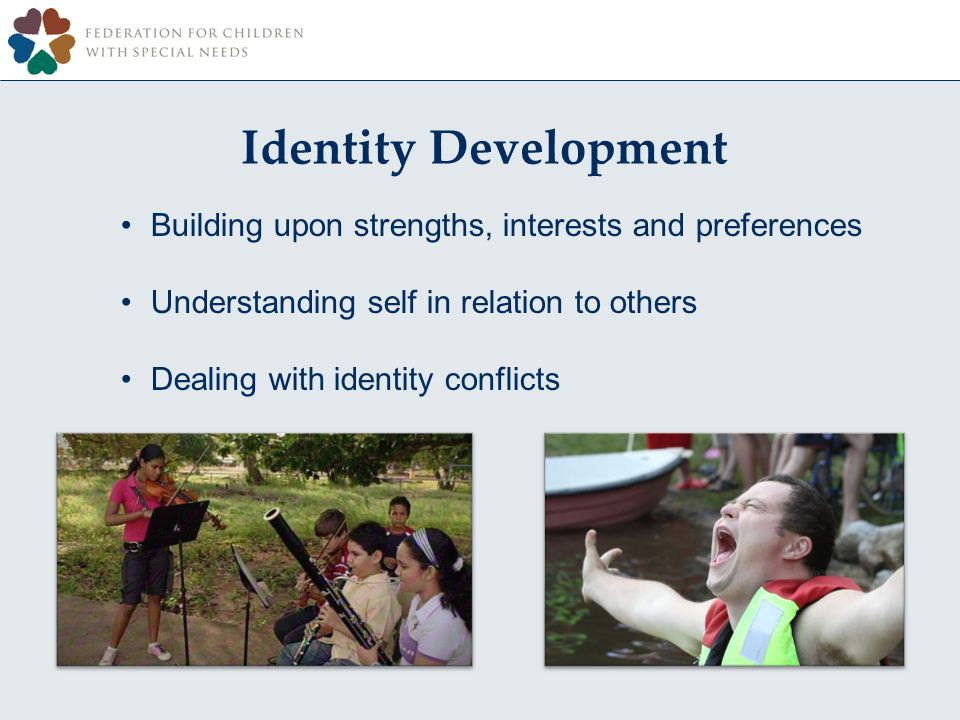 Identity Development Building upon strengths, interests and preferences Understanding self in relation to others Dealing with identity conflicts