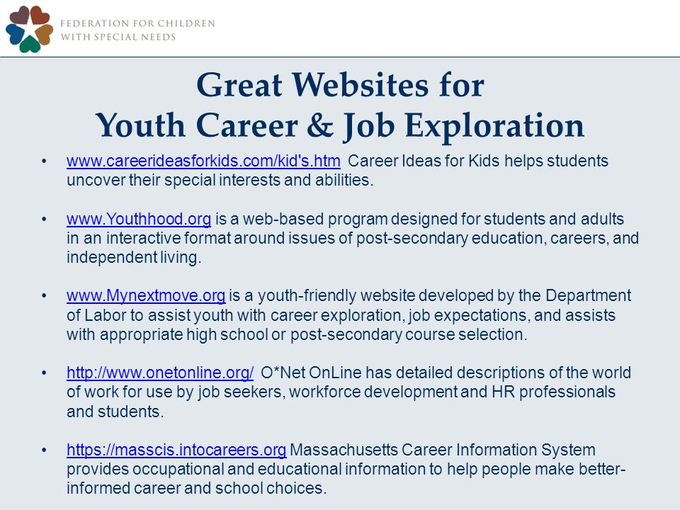 Great Websites for Youth Career & Job Exploration www.careerideasforkids.com/kid s.htm Career Ideas for Kids helps students uncover their special interests and abilities.www.careerideasforkids.com/kid s.htm www.Youthhood.org is a web-based program designed for students and adults in an interactive format around issues of post-secondary education, careers, and independent living.www.Youthhood.org www.Mynextmove.org is a youth-friendly website developed by the Department of Labor to assist youth with career exploration, job expectations, and assists with appropriate high school or post-secondary course selection.www.Mynextmove.org http://www.onetonline.org/ O*Net OnLine has detailed descriptions of the world of work for use by job seekers, workforce development and HR professionals and students.http://www.onetonline.org/ https://masscis.intocareers.org Massachusetts Career Information System provides occupational and educational information to help people make better- informed career and school choices.https://masscis.intocareers.org