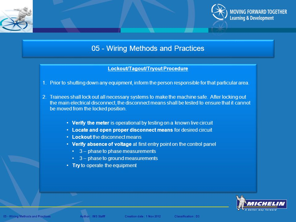 Presentation : IMS – Tech Managers ConferenceAuthor : IMS StaffCreation date : 08 March 2012Classification : D3Conservation :Page : # 05 - Wiring Methods and PracticesAuthor : IMS StafffCreation date : 1 Nov 2012Classification : D3 05 - Wiring Methods and Practices Lockout/Tagout/Tryout Procedure Purpose and Scope - The purpose of this procedure is to specifically outline the steps to be taken during training with EMI/NA.