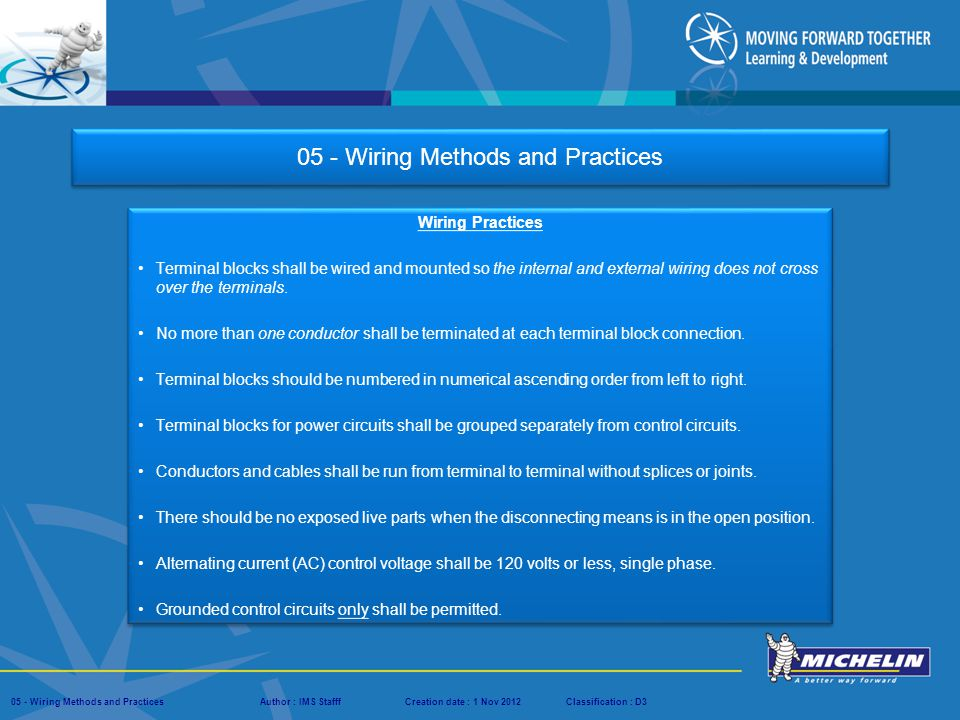 Presentation : IMS – Tech Managers ConferenceAuthor : IMS StaffCreation date : 08 March 2012Classification : D3Conservation :Page : # 05 - Wiring Methods and PracticesAuthor : IMS StafffCreation date : 1 Nov 2012Classification : D3 The intent of this presentation is to present enough information to provide the reader with a fundamental knowledge of the wiring methods and practices used within Michelin and to better understand basic system and equipment operations.