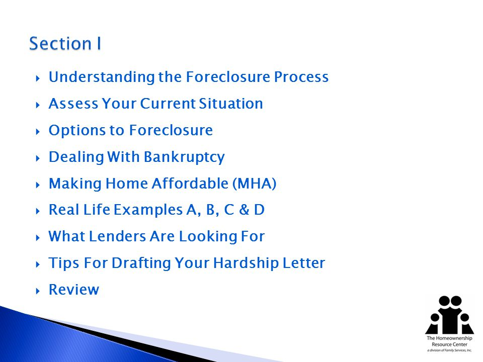 Understanding the Foreclosure Process Assess Your Current Situation Options to Foreclosure Dealing With Bankruptcy Making Home Affordable (MHA) Real Life Examples A, B, C & D What Lenders Are Looking For Tips For Drafting Your Hardship Letter Review