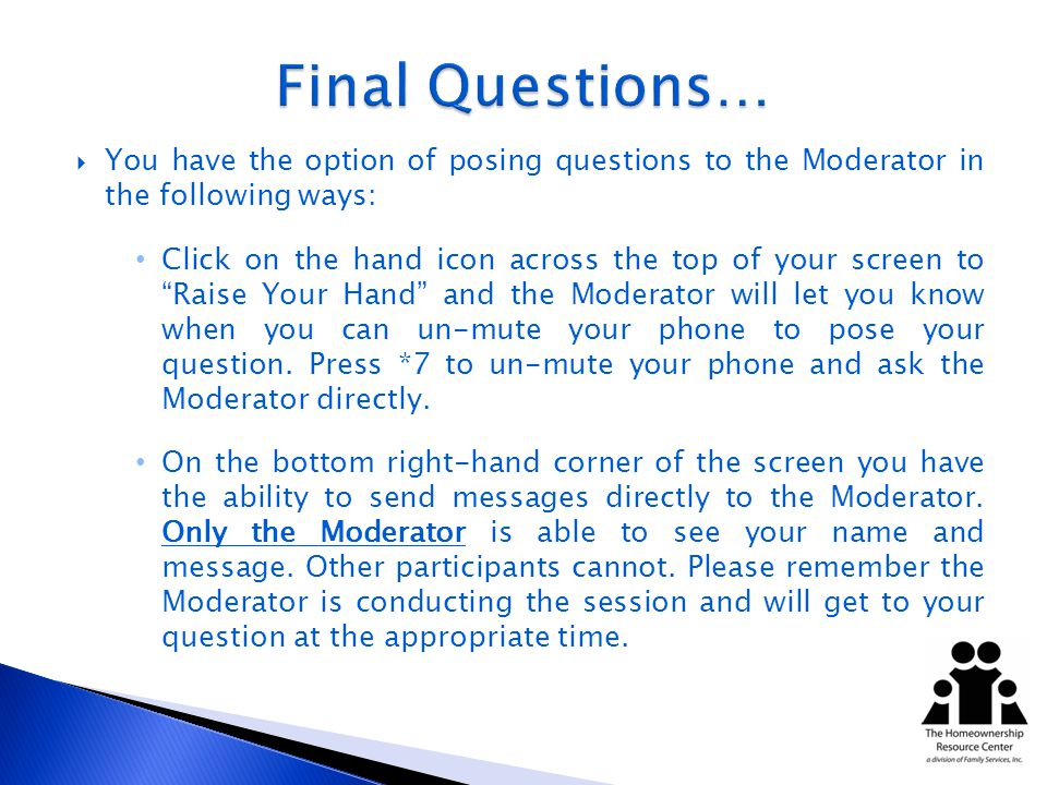 You have the option of posing questions to the Moderator in the following ways: Click on the hand icon across the top of your screen to Raise Your Hand and the Moderator will let you know when you can un-mute your phone to pose your question.
