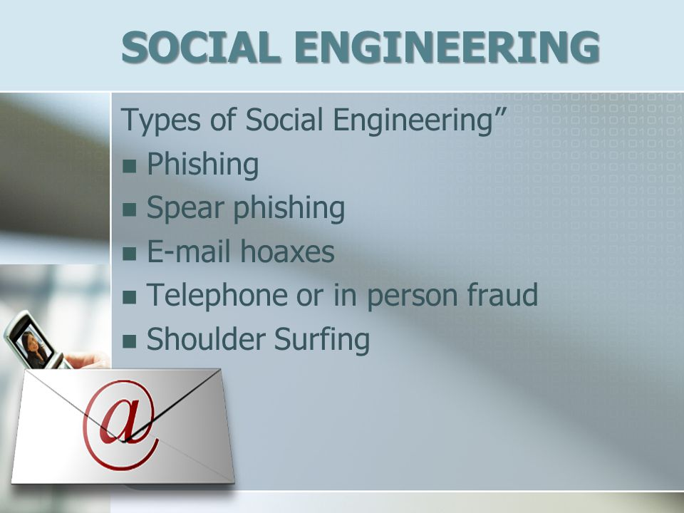 SOCIAL ENGINEERING Types of Social Engineering Phishing Spear phishing E-mail hoaxes Telephone or in person fraud Shoulder Surfing