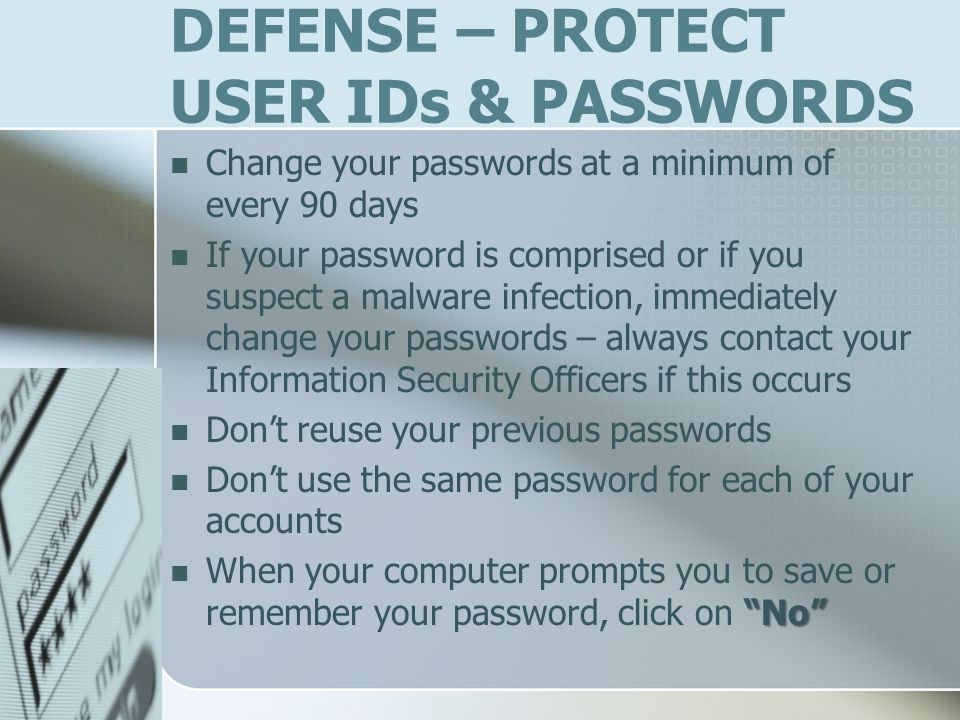 DEFENSE – PROTECT USER IDs & PASSWORDS Change your passwords at a minimum of every 90 days If your password is comprised or if you suspect a malware infection, immediately change your passwords – always contact your Information Security Officers if this occurs Dont reuse your previous passwords Dont use the same password for each of your accounts No When your computer prompts you to save or remember your password, click on No