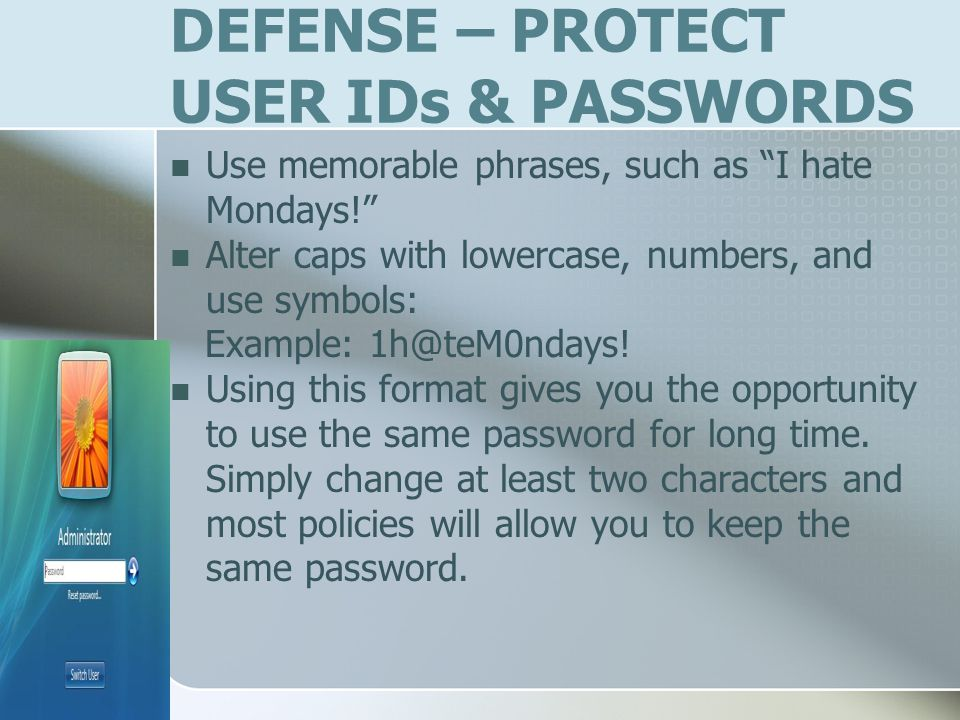 DEFENSE – PROTECT USER IDs & PASSWORDS Use memorable phrases, such as I hate Mondays.