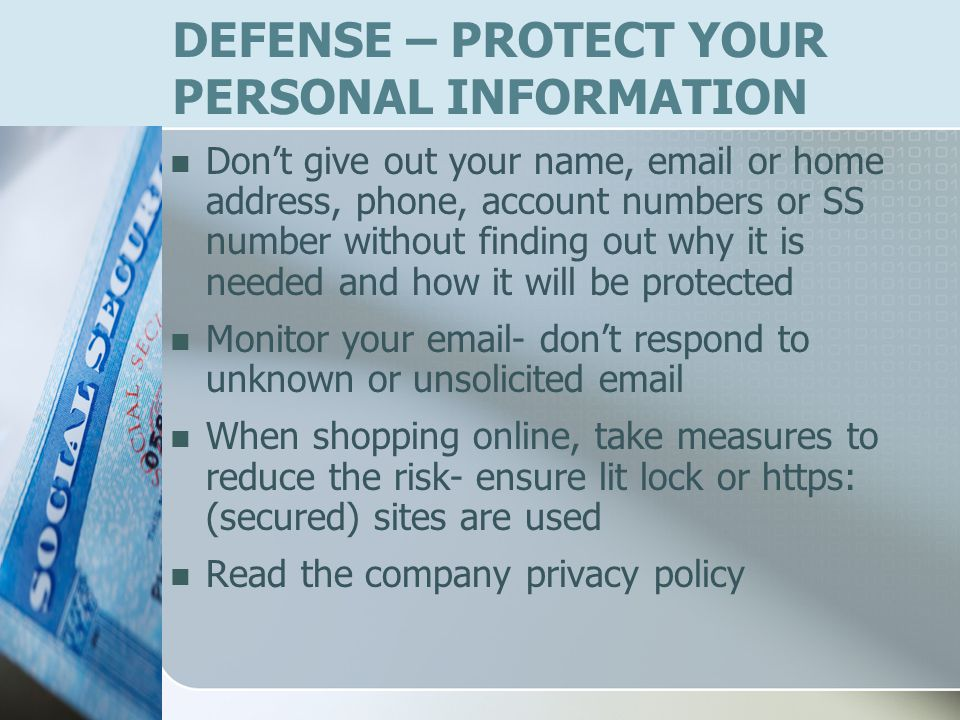 DEFENSE – PROTECT YOUR PERSONAL INFORMATION Dont give out your name, email or home address, phone, account numbers or SS number without finding out why it is needed and how it will be protected Monitor your email- dont respond to unknown or unsolicited email When shopping online, take measures to reduce the risk- ensure lit lock or https: (secured) sites are used Read the company privacy policy