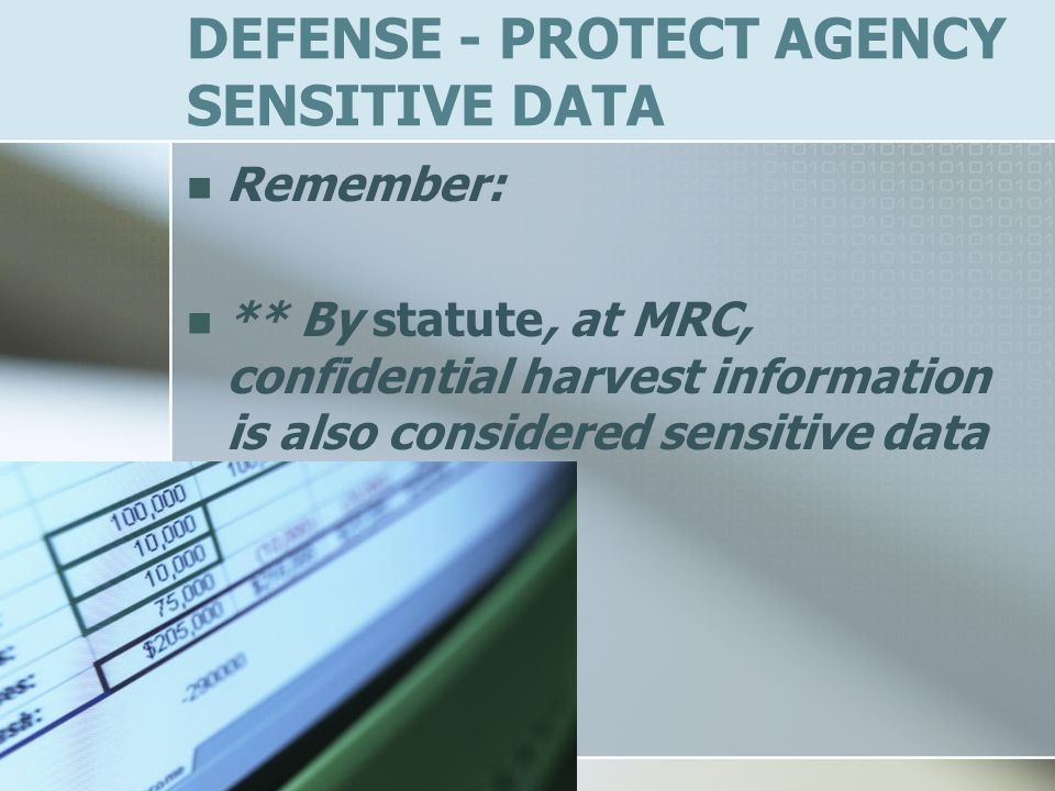DEFENSE - PROTECT AGENCY SENSITIVE DATA Remember: ** By statute, at MRC, confidential harvest information is also considered sensitive data