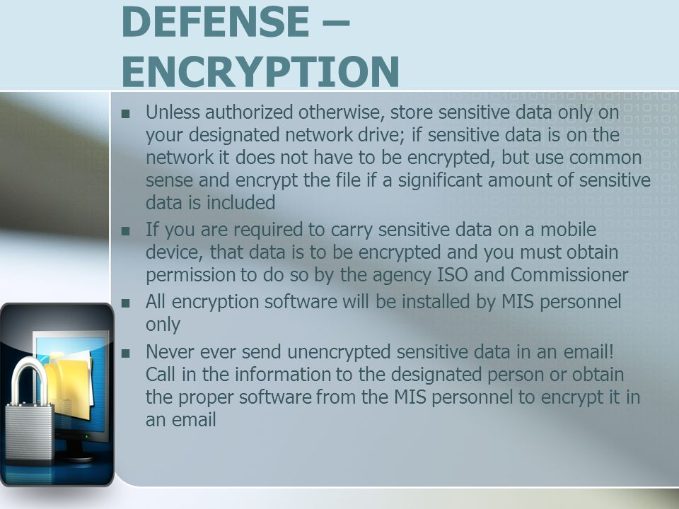 DEFENSE – ENCRYPTION Unless authorized otherwise, store sensitive data only on your designated network drive; if sensitive data is on the network it does not have to be encrypted, but use common sense and encrypt the file if a significant amount of sensitive data is included If you are required to carry sensitive data on a mobile device, that data is to be encrypted and you must obtain permission to do so by the agency ISO and Commissioner All encryption software will be installed by MIS personnel only Never ever send unencrypted sensitive data in an email.