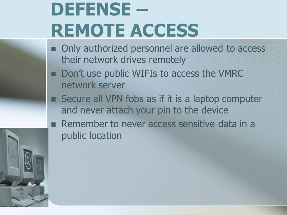 DEFENSE – REMOTE ACCESS Only authorized personnel are allowed to access their network drives remotely Dont use public WIFIs to access the VMRC network server Secure all VPN fobs as if it is a laptop computer and never attach your pin to the device Remember to never access sensitive data in a public location