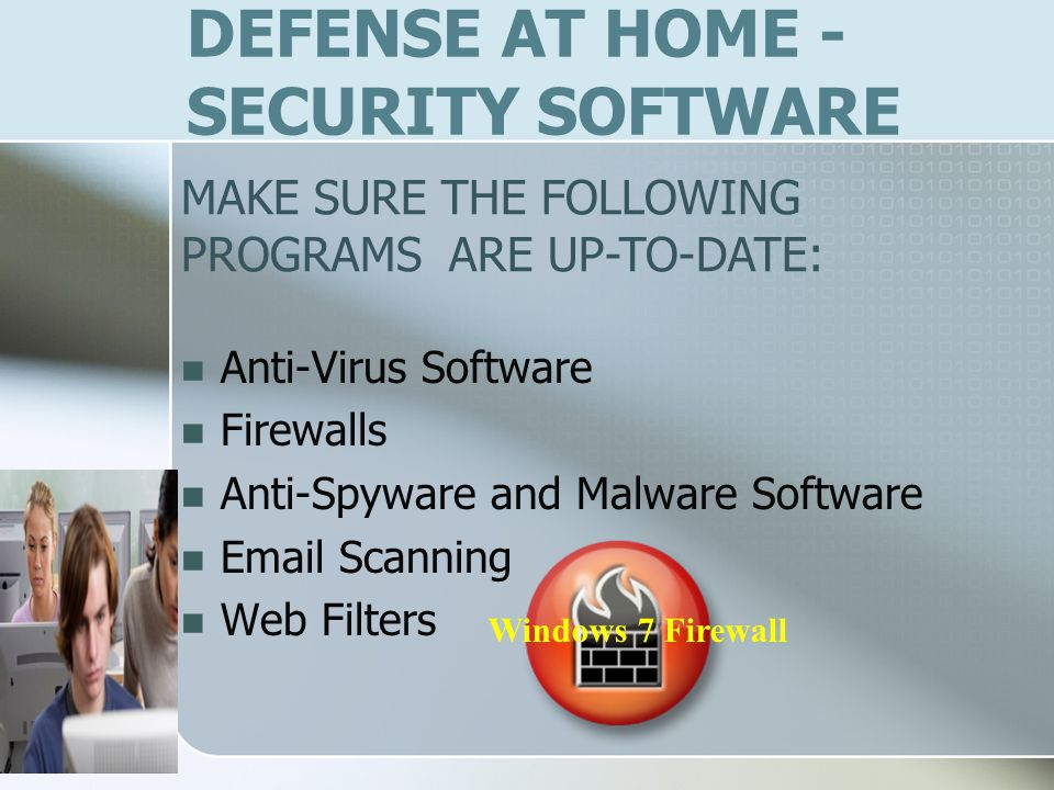 DEFENSE AT HOME - SECURITY SOFTWARE Anti-Virus Software Firewalls Anti-Spyware and Malware Software Email Scanning Web Filters Windows 7 Firewall MAKE SURE THE FOLLOWING PROGRAMS ARE UP-TO-DATE: