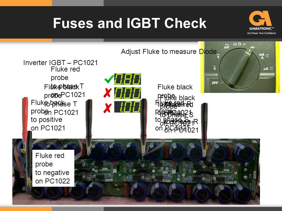 Fuses and IGBT Check Inverter IGBT – PC1021 Adjust Fluke to measure Diode Fluke back probe to positive on PC1021 Fluke red probe to phase T on PC1021 Fluke red probe to phase S on PC1021 Fluke red probe to phase R on PC1021 Fluke red probe to negative on PC1022 Fluke black probe to phase T on PC1021 Fluke black probe to phase S on PC1021 Fluke black probe to phase R on PC1021
